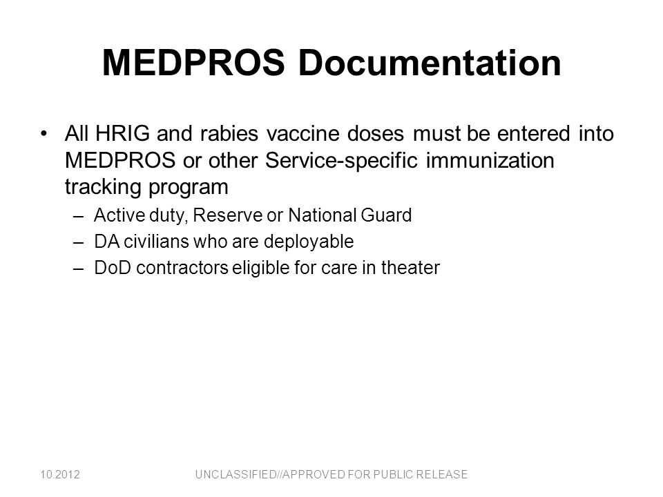MEDPROS Documentation All HRIG and rabies vaccine doses must be entered into MEDPROS or other Service-specific immunization tracking program –Active d