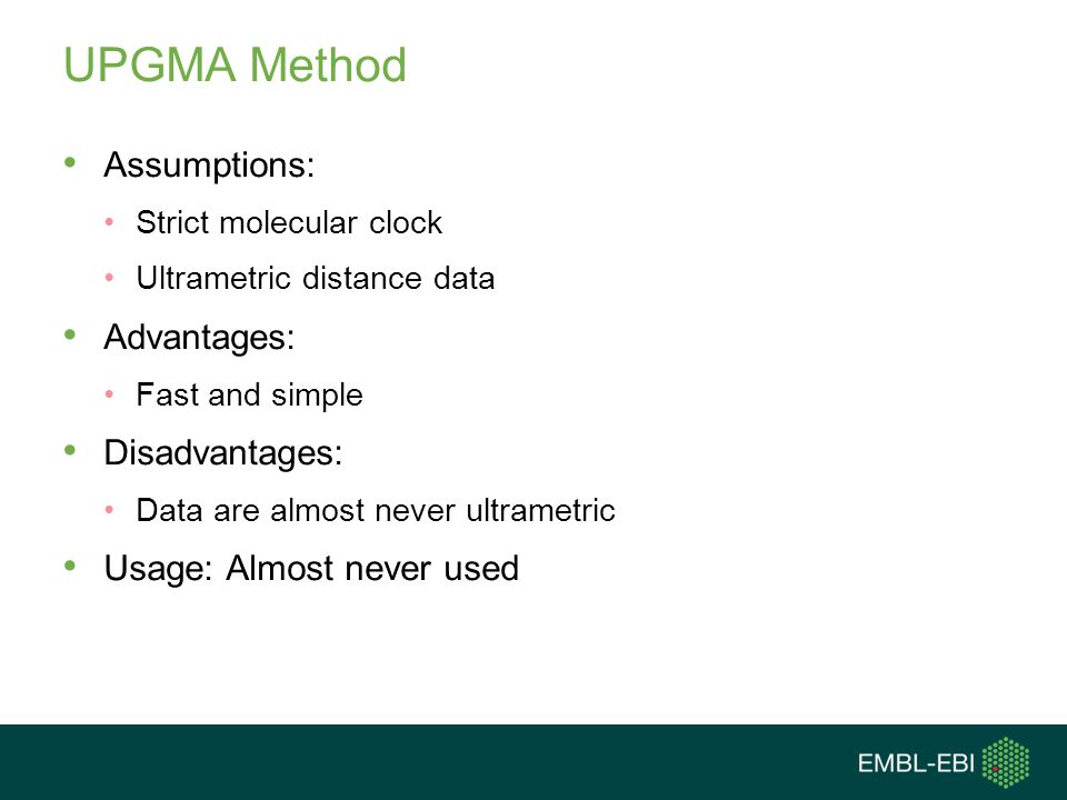 UPGMA Method Assumptions: Strict molecular clock Ultrametric distance data Advantages: Fast and simple Disadvantages: Data are almost never ultrametri