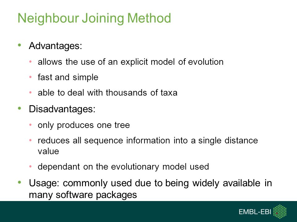 Neighbour Joining Method Advantages: allows the use of an explicit model of evolution fast and simple able to deal with thousands of taxa Disadvantage
