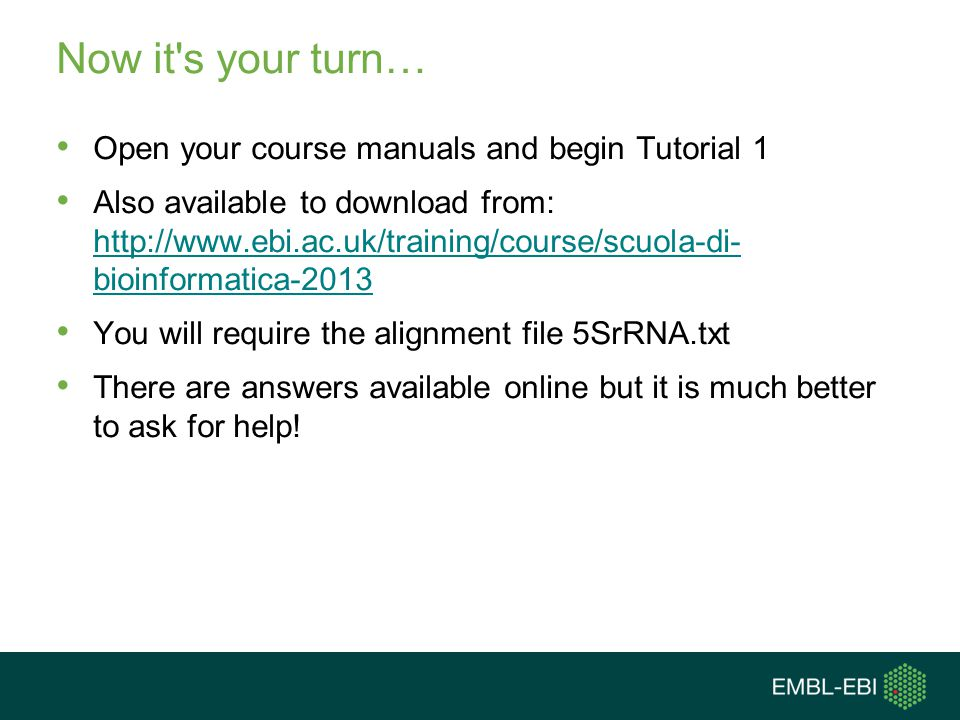 Now it's your turn… Open your course manuals and begin Tutorial 1 Also available to download from: http://www.ebi.ac.uk/training/course/scuola-di- bio