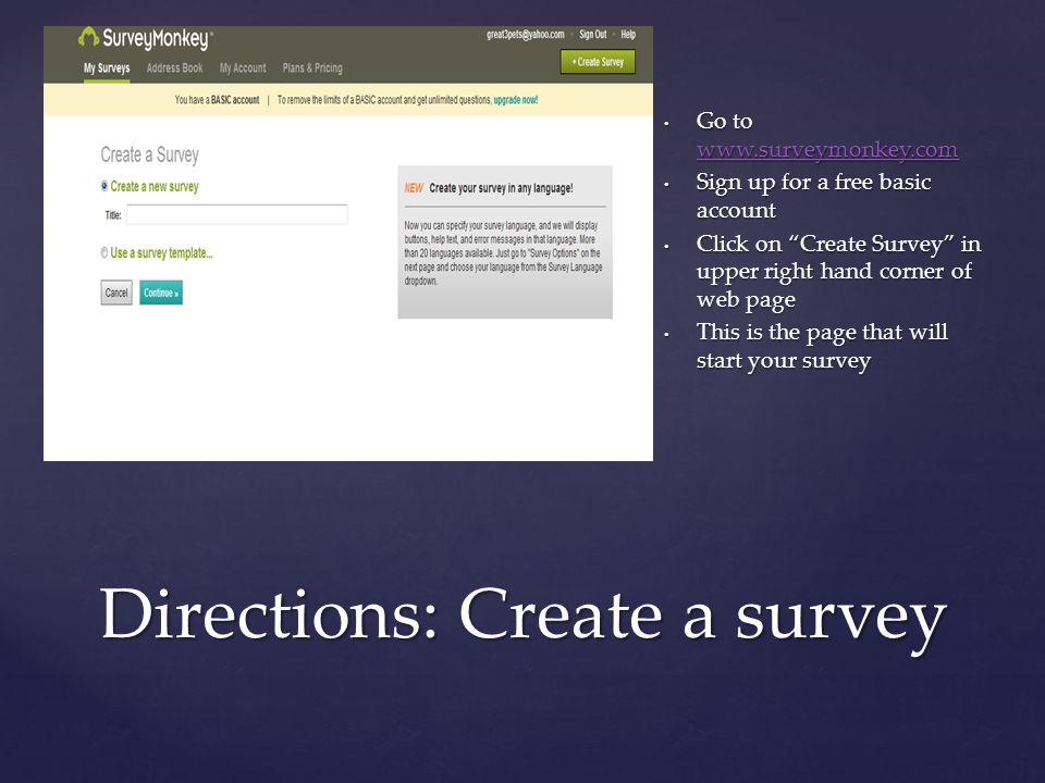 { Directions: Create a survey Go to www.surveymonkey.com www.surveymonkey.com Sign up for a free basic account Click on Create Survey in upper right hand corner of web page This is the page that will start your survey