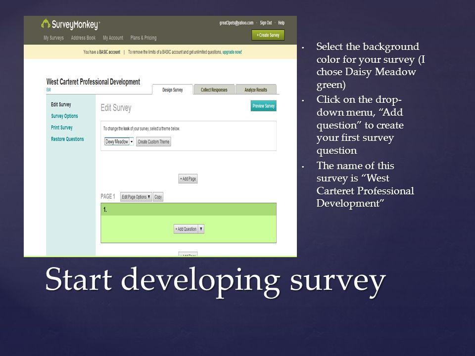 { Select the background color for your survey (I chose Daisy Meadow green) Click on the drop- down menu, Add question to create your first survey question The name of this survey is West Carteret Professional Development Start developing survey
