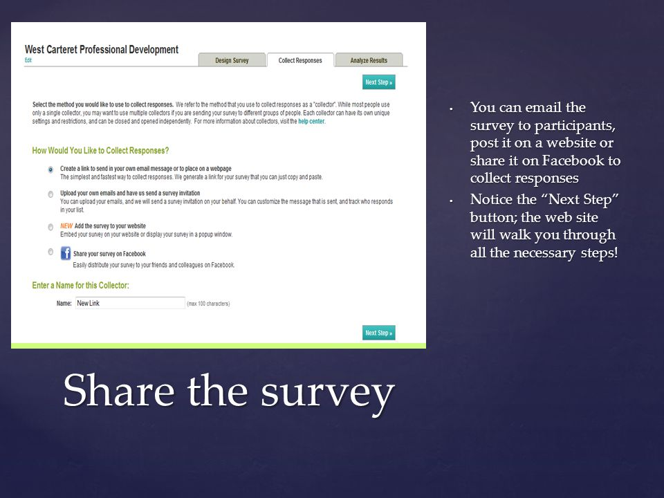 { You can email the survey to participants, post it on a website or share it on Facebook to collect responses Notice the Next Step button; the web site will walk you through all the necessary steps.