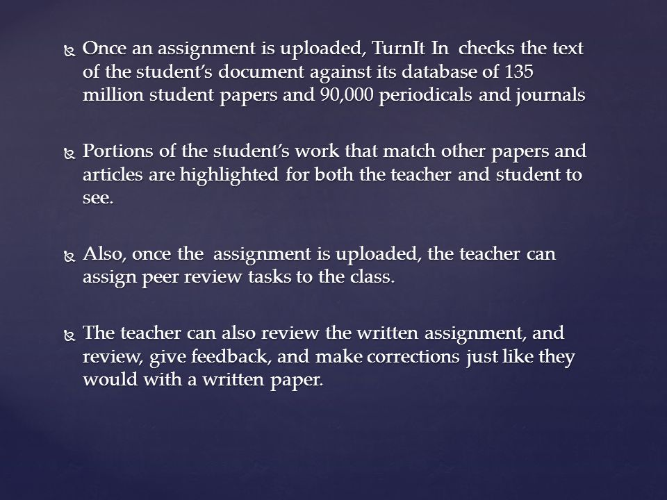  Once an assignment is uploaded, TurnIt In checks the text of the student's document against its database of 135 million student papers and 90,000 periodicals and journals  Portions of the student's work that match other papers and articles are highlighted for both the teacher and student to see.