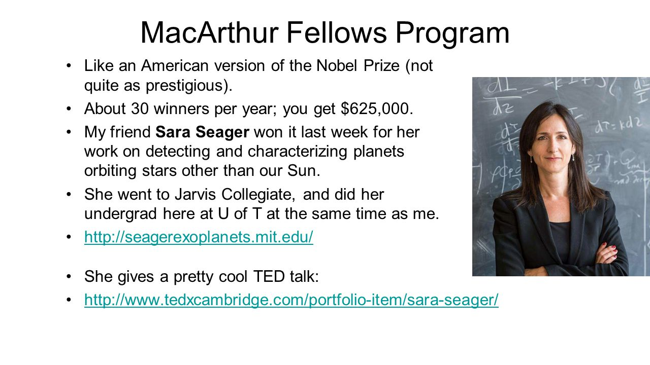 MacArthur Fellows Program Like an American version of the Nobel Prize (not quite as prestigious). About 30 winners per year; you get $625,000. My frie
