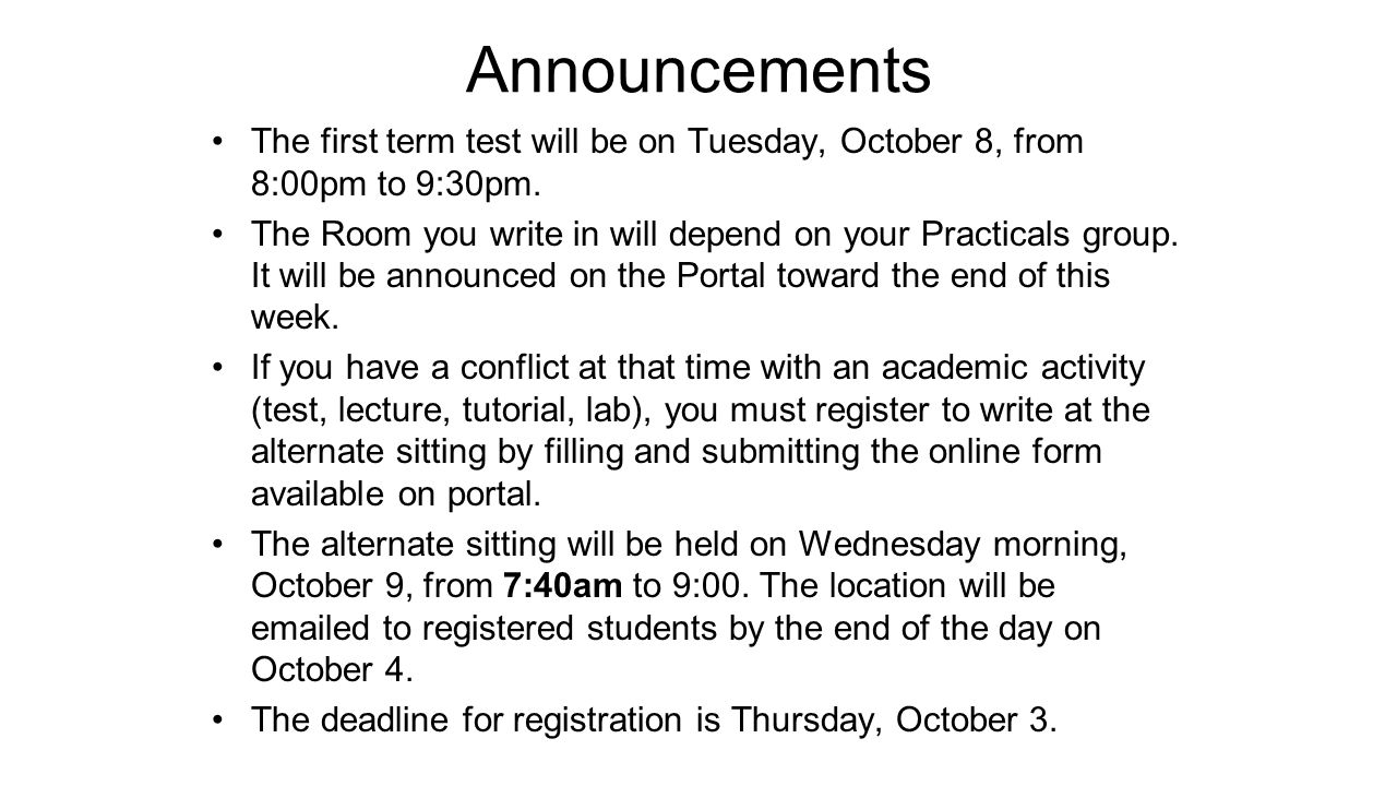 Announcements The first term test will be on Tuesday, October 8, from 8:00pm to 9:30pm. The Room you write in will depend on your Practicals group. It