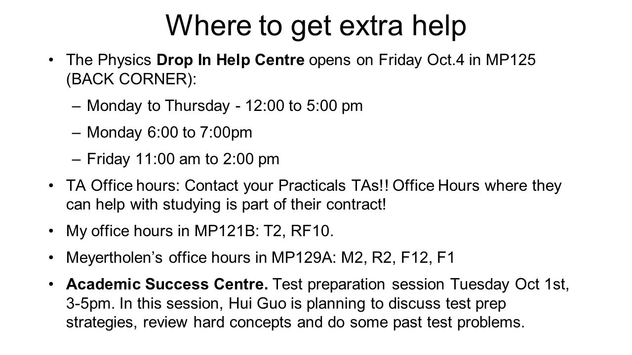 Where to get extra help The Physics Drop In Help Centre opens on Friday Oct.4 in MP125 (BACK CORNER): –Monday to Thursday - 12:00 to 5:00 pm –Monday 6