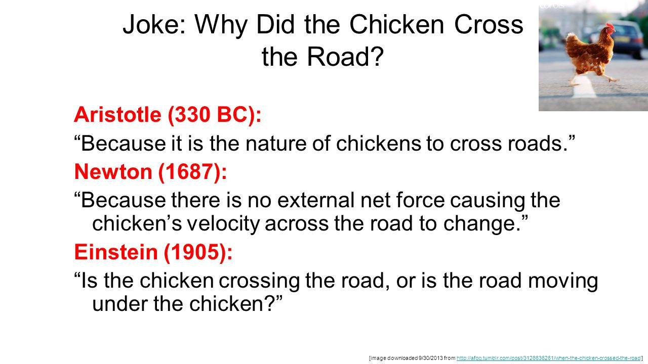 """Joke: Why Did the Chicken Cross the Road? Aristotle (330 BC): """"Because it is the nature of chickens to cross roads."""" Newton (1687): """"Because there is"""