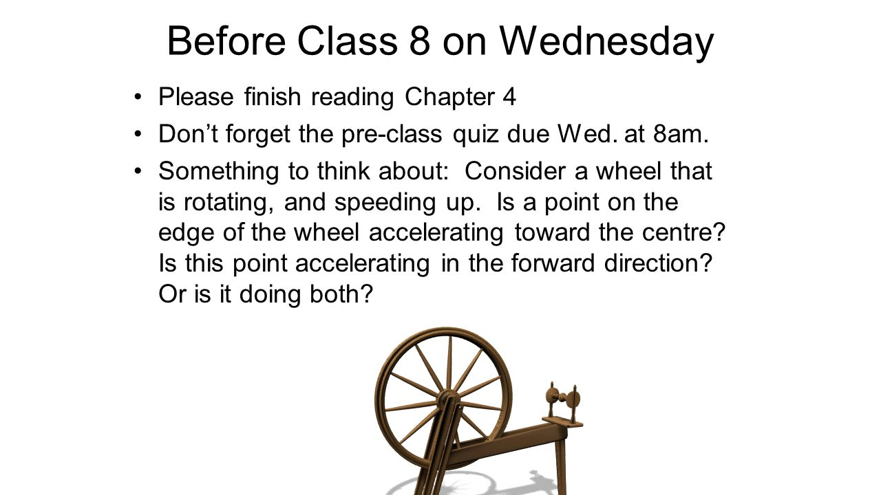 Before Class 8 on Wednesday Please finish reading Chapter 4 Don't forget the pre-class quiz due Wed. at 8am. Something to think about: Consider a whee