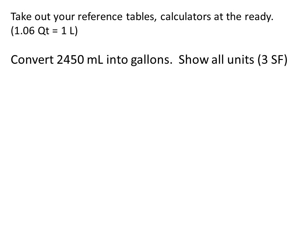 Take out your reference tables, calculators at the ready. (1.06 Qt = 1 L) Convert 2450 mL into gallons. Show all units (3 SF)