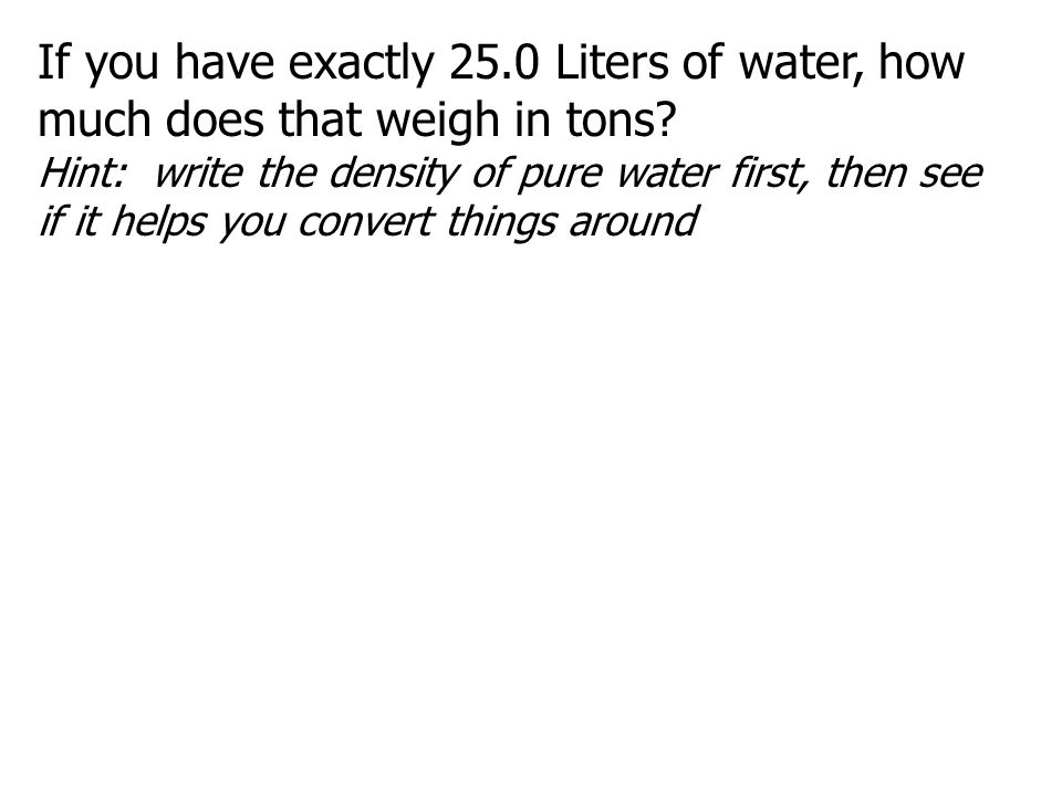 If you have exactly 25.0 Liters of water, how much does that weigh in tons.
