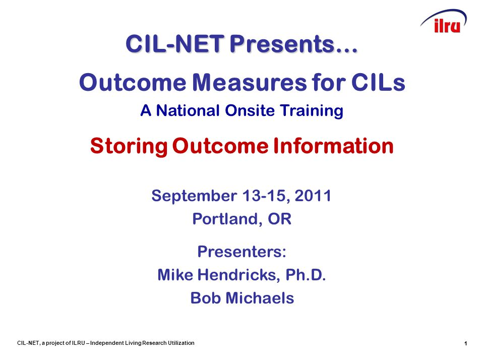 1 CIL-NET, a project of ILRU – Independent Living Research Utilization CIL-NET Presents… 1 Outcome Measures for CILs A National Onsite Training Storing Outcome Information September 13-15, 2011 Portland, OR Presenters: Mike Hendricks, Ph.D.