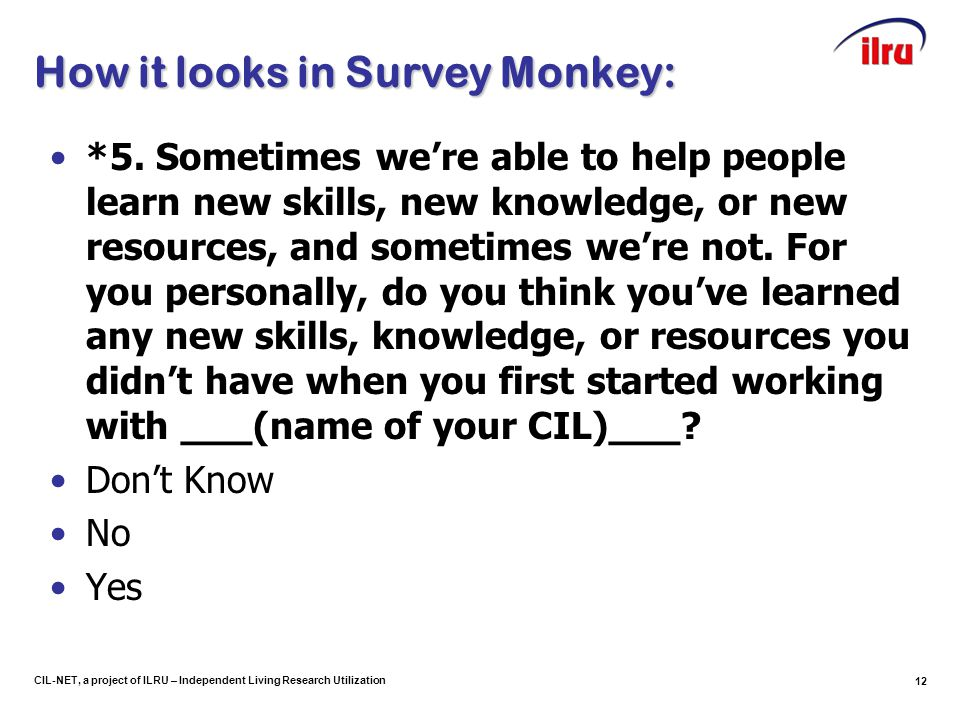 12 CIL-NET, a project of ILRU – Independent Living Research Utilization How it looks in Survey Monkey: *5.