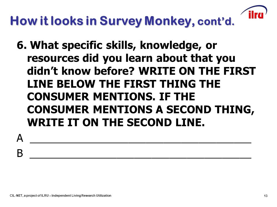 13 CIL-NET, a project of ILRU – Independent Living Research Utilization How it looks in Survey Monkey, cont'd.