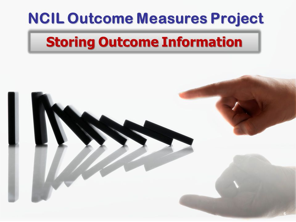 6 CIL-NET, a project of ILRU – Independent Living Research Utilization NCIL Outcome Measures Project Storing Outcome Information 6
