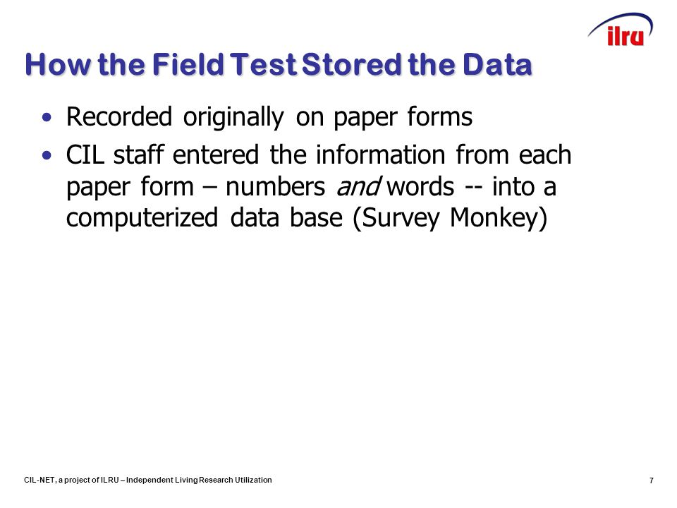 7 CIL-NET, a project of ILRU – Independent Living Research Utilization How the Field Test Stored the Data Recorded originally on paper forms CIL staff entered the information from each paper form – numbers and words -- into a computerized data base (Survey Monkey)