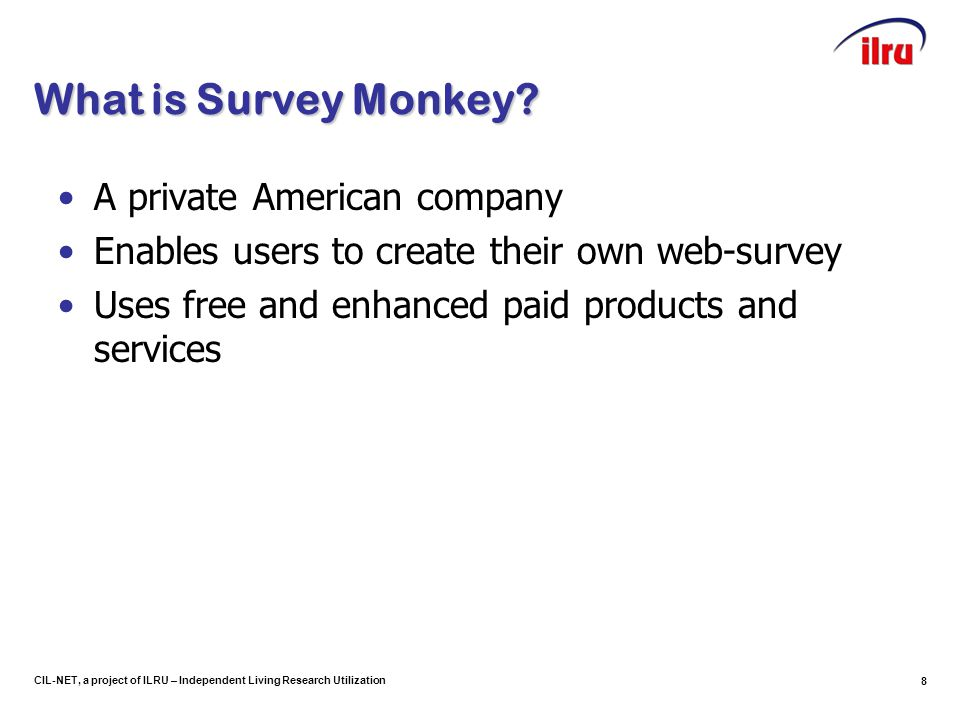 8 CIL-NET, a project of ILRU – Independent Living Research Utilization What is Survey Monkey.