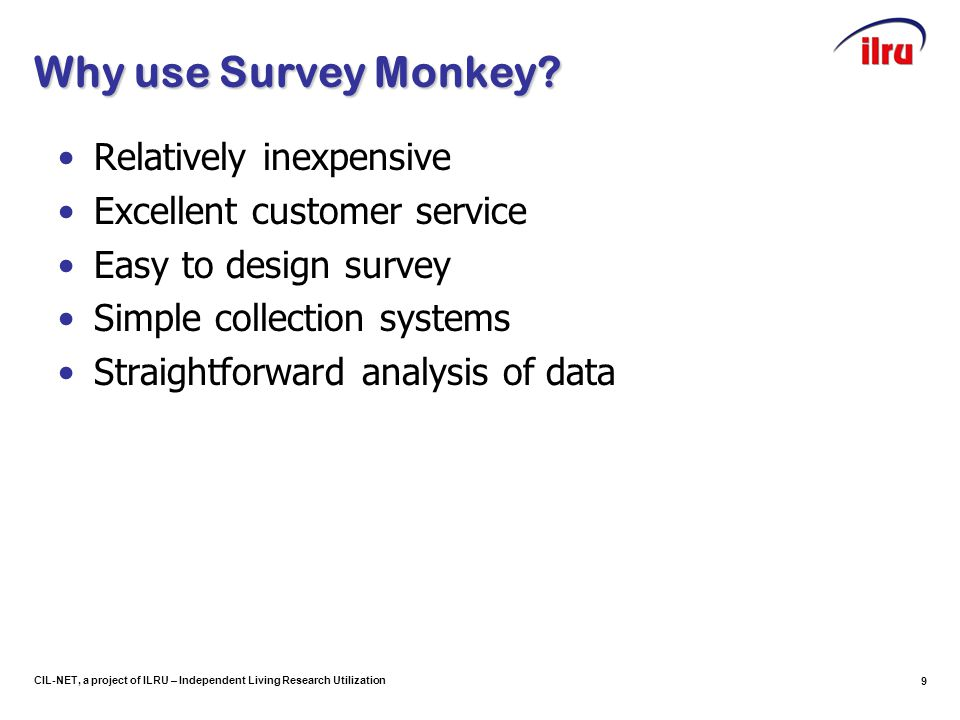 10 CIL-NET, a project of ILRU – Independent Living Research Utilization Features of Survey Monkey Wide variety of question types (multiple choice, comment boxes, demographics, etc.) Requirements to answer questions Correction features Filtering, crosstabbing, and downloading responses Skip logic