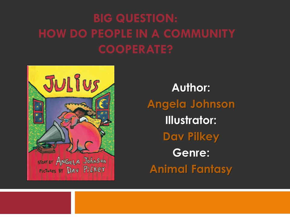 BIG QUESTION: HOW DO PEOPLE IN A COMMUNITY COOPERATE Author: Angela Johnson Illustrator: Dav Pilkey Genre: Animal Fantasy