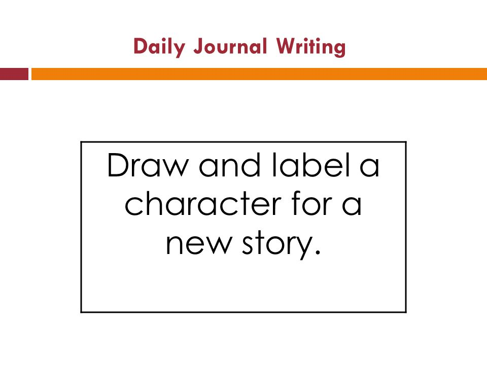 Daily Journal Writing Draw and label a character for a new story.