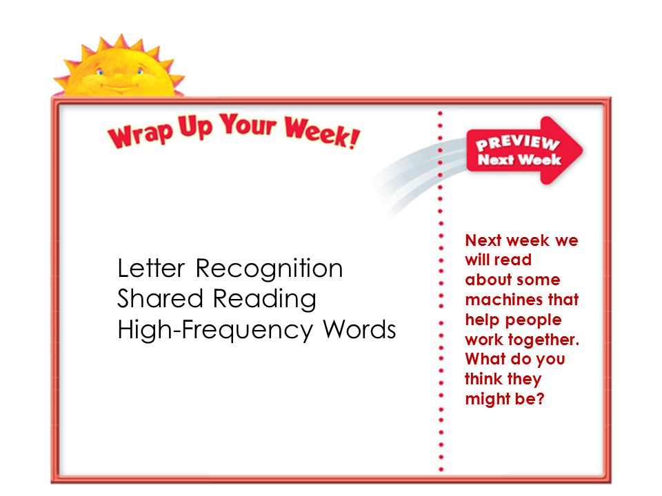 Letter Recognition Shared Reading High-Frequency Words Next week we will read about some machines that help people work together.