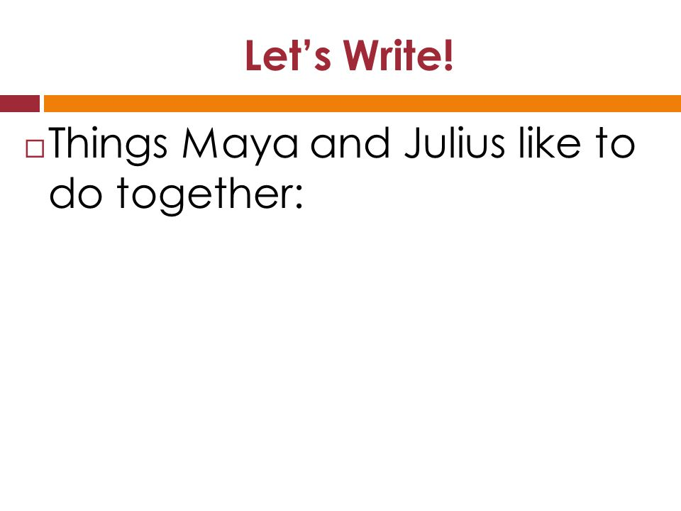 Let's Write!  Things Maya and Julius like to do together: