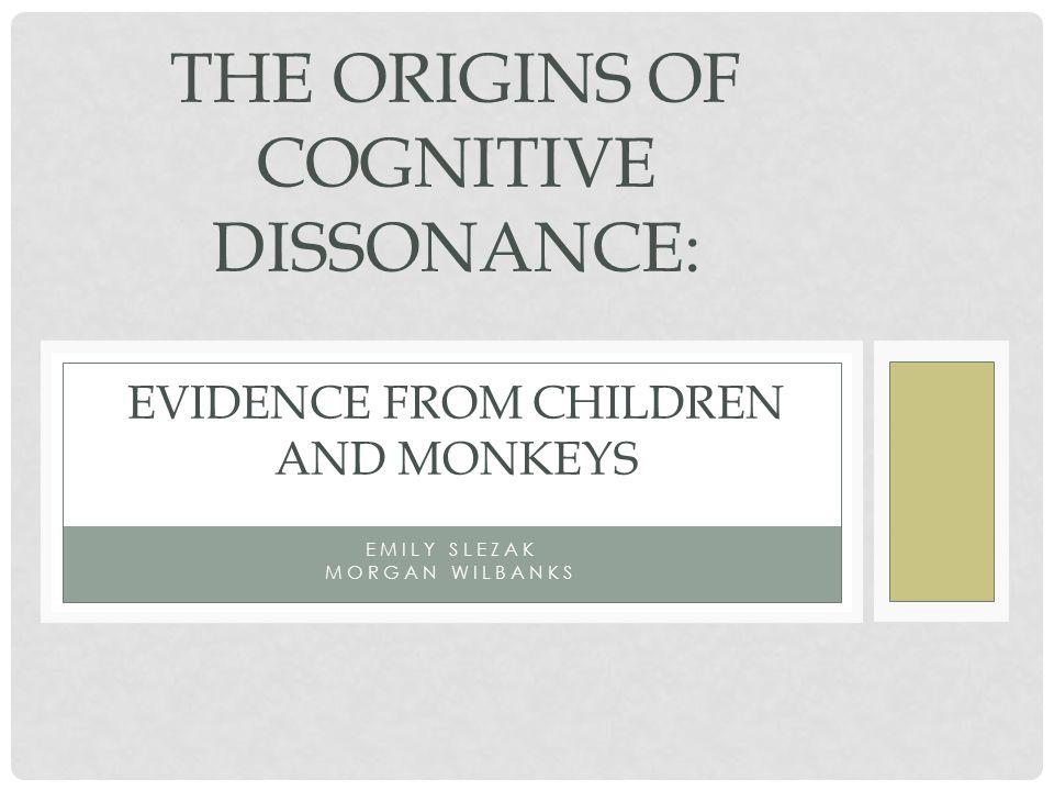 EMILY SLEZAK MORGAN WILBANKS THE ORIGINS OF COGNITIVE DISSONANCE: EVIDENCE FROM CHILDREN AND MONKEYS