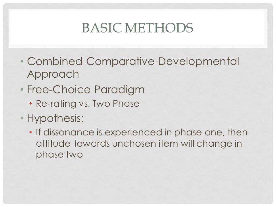 BASIC METHODS Combined Comparative-Developmental Approach Free-Choice Paradigm Re-rating vs. Two Phase Hypothesis: If dissonance is experienced in pha