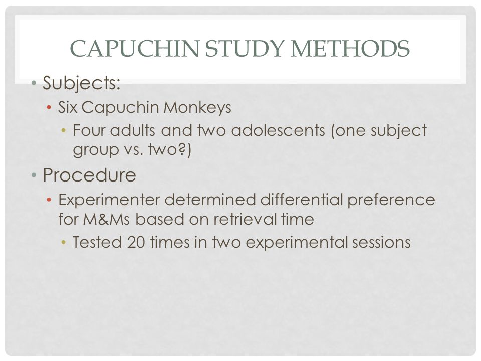 CAPUCHIN STUDY METHODS Subjects: Six Capuchin Monkeys Four adults and two adolescents (one subject group vs. two?) Procedure Experimenter determined d
