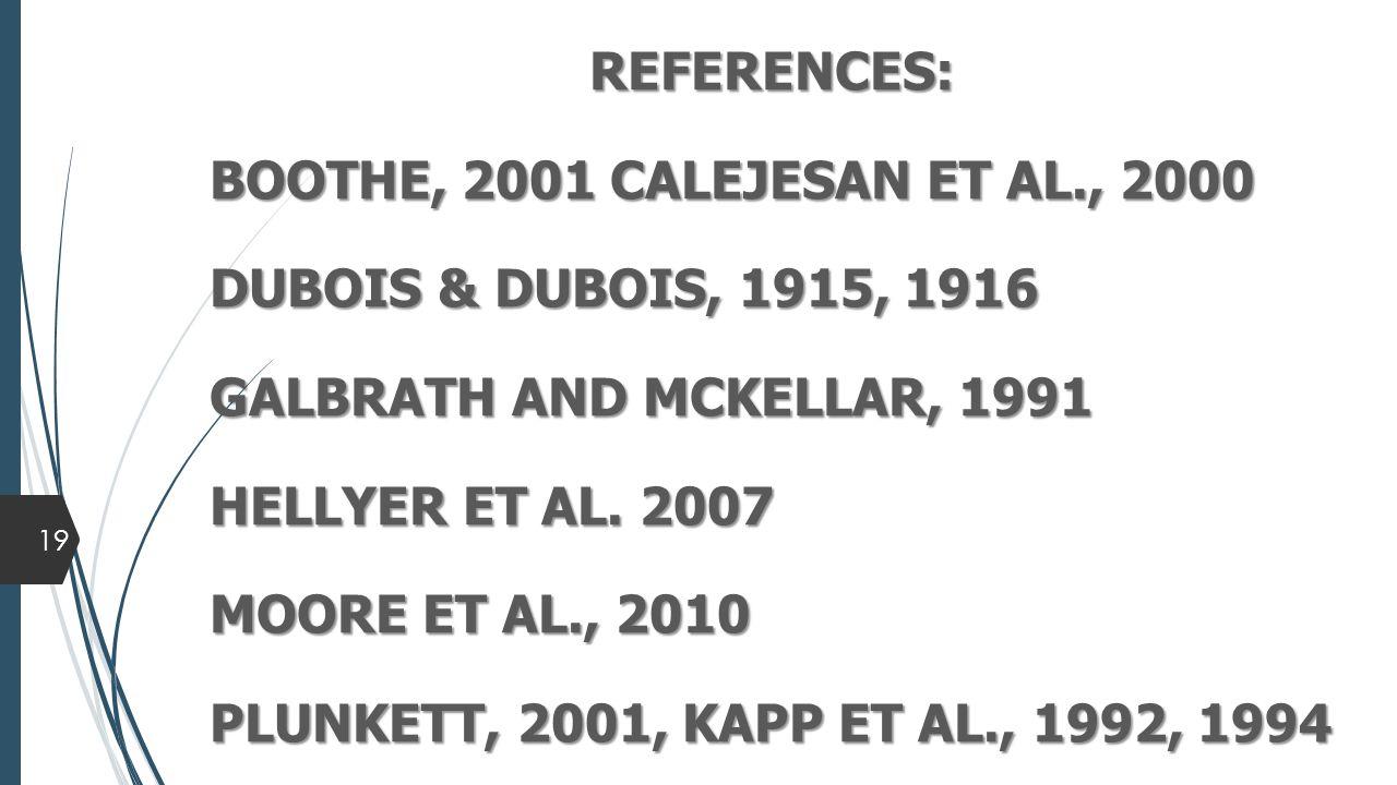 REFERENCES: BOOTHE, 2001 CALEJESAN ET AL., 2000 DUBOIS & DUBOIS, 1915, 1916 GALBRATH AND MCKELLAR, 1991 HELLYER ET AL.