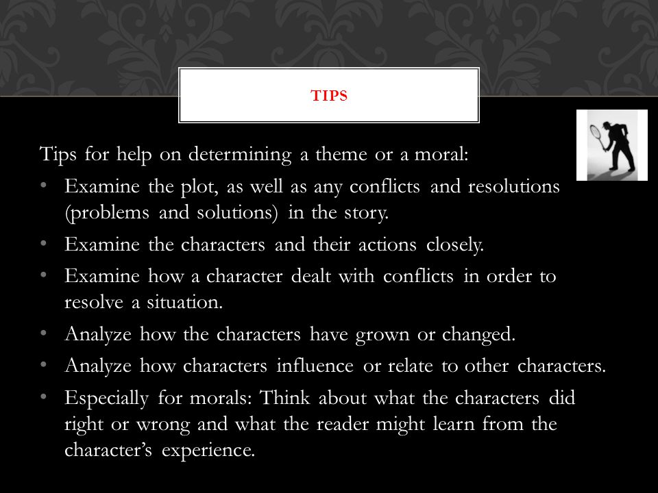 Tips for help on determining a theme or a moral: Examine the plot, as well as any conflicts and resolutions (problems and solutions) in the story.