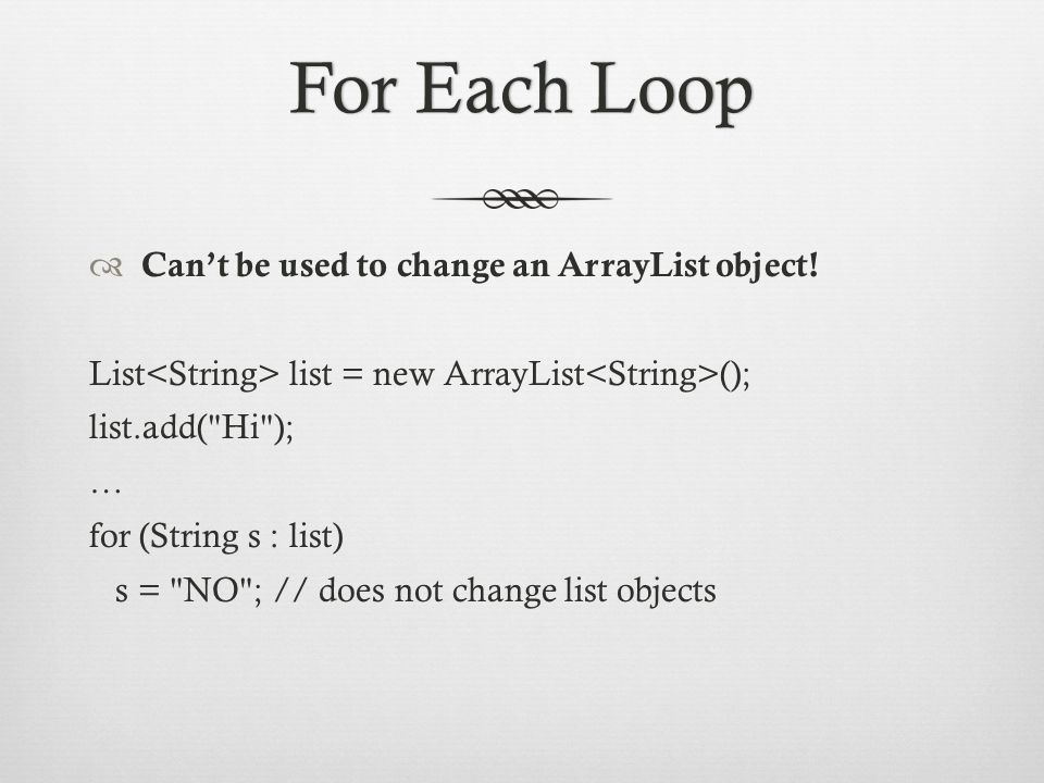 For Each LoopFor Each Loop  Can't be used to change an ArrayList object.