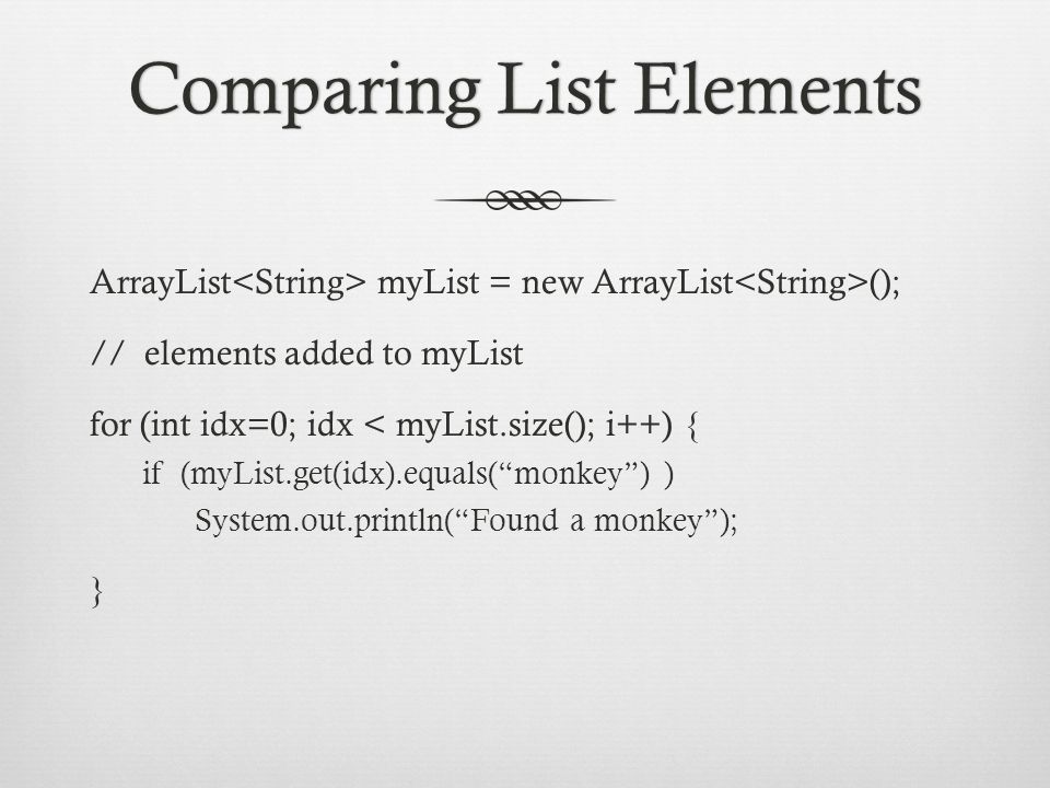 Comparing List ElementsComparing List Elements ArrayList myList = new ArrayList (); // elements added to myList for (int idx=0; idx < myList.size(); i++) { if (myList.get(idx).equals( monkey ) ) System.out.println( Found a monkey ); }