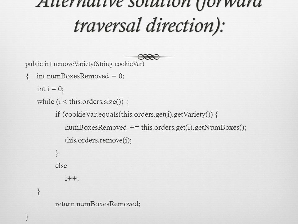 Alternative solution (forward traversal direction): public int removeVariety(String cookieVar) { int numBoxesRemoved = 0; int i = 0; while (i < this.orders.size()) { if (cookieVar.equals(this.orders.get(i).getVariety()) { numBoxesRemoved += this.orders.get(i).getNumBoxes(); this.orders.remove(i); } else i++; } return numBoxesRemoved; }