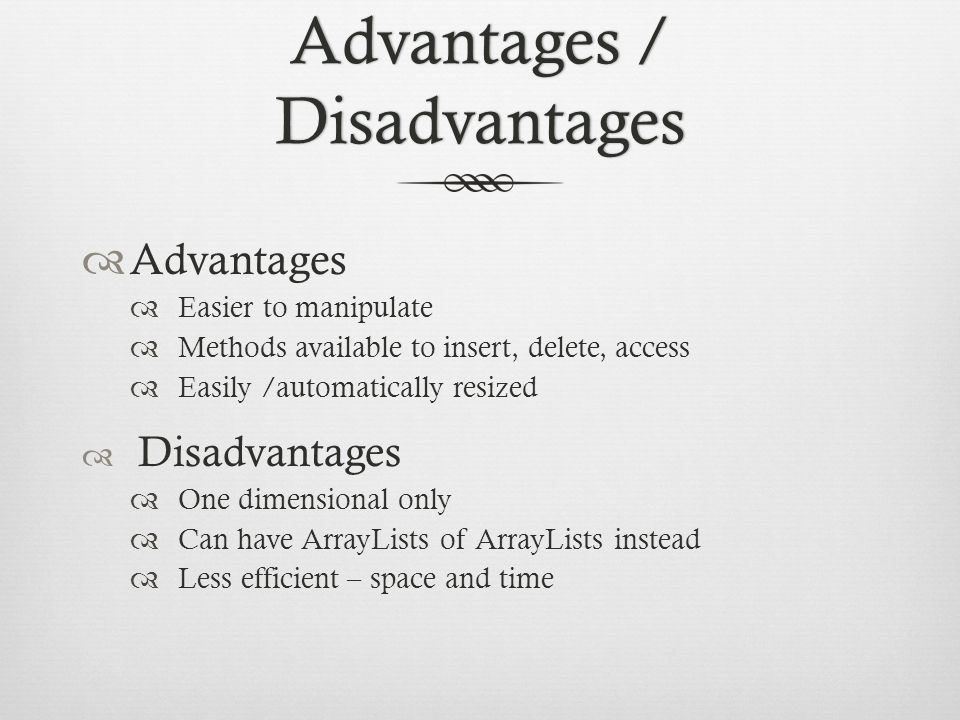 Advantages / Disadvantages  Advantages  Easier to manipulate  Methods available to insert, delete, access  Easily /automatically resized  Disadvantages  One dimensional only  Can have ArrayLists of ArrayLists instead  Less efficient – space and time