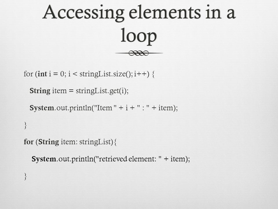 Accessing elements in a loop for ( int i = 0; i < stringList.size(); i++) { String item = stringList.get(i); System.out.println( Item + i + : + item); } for ( String item: stringList){ System.out.println( retrieved element: + item); }