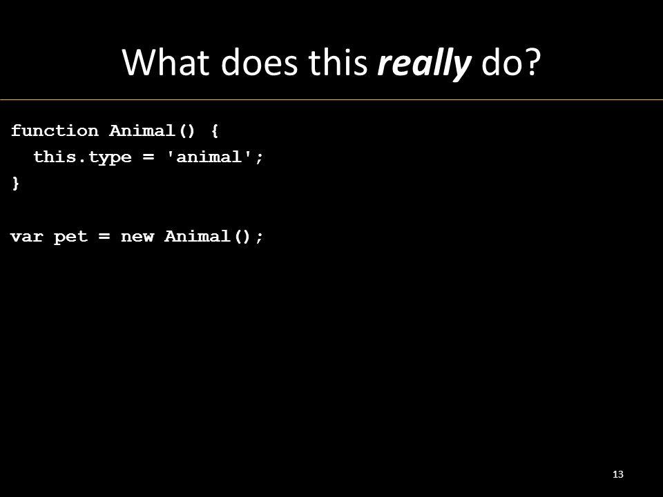 What does this really do? function Animal() { this.type = animal ; } var pet = new Animal(); 13