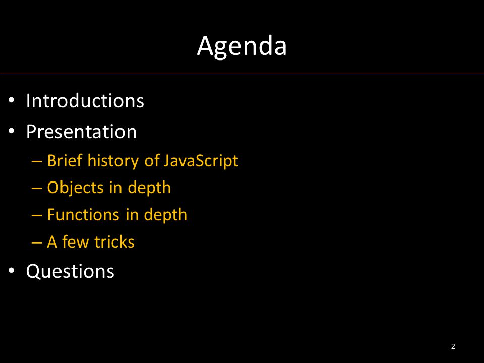 Agenda Introductions Presentation – Brief history of JavaScript – Objects in depth – Functions in depth – A few tricks Questions 2