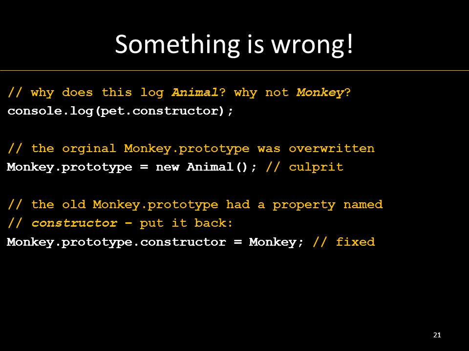 Something is wrong! // why does this log Animal? why not Monkey? console.log(pet.constructor); // the orginal Monkey.prototype was overwritten Monkey.