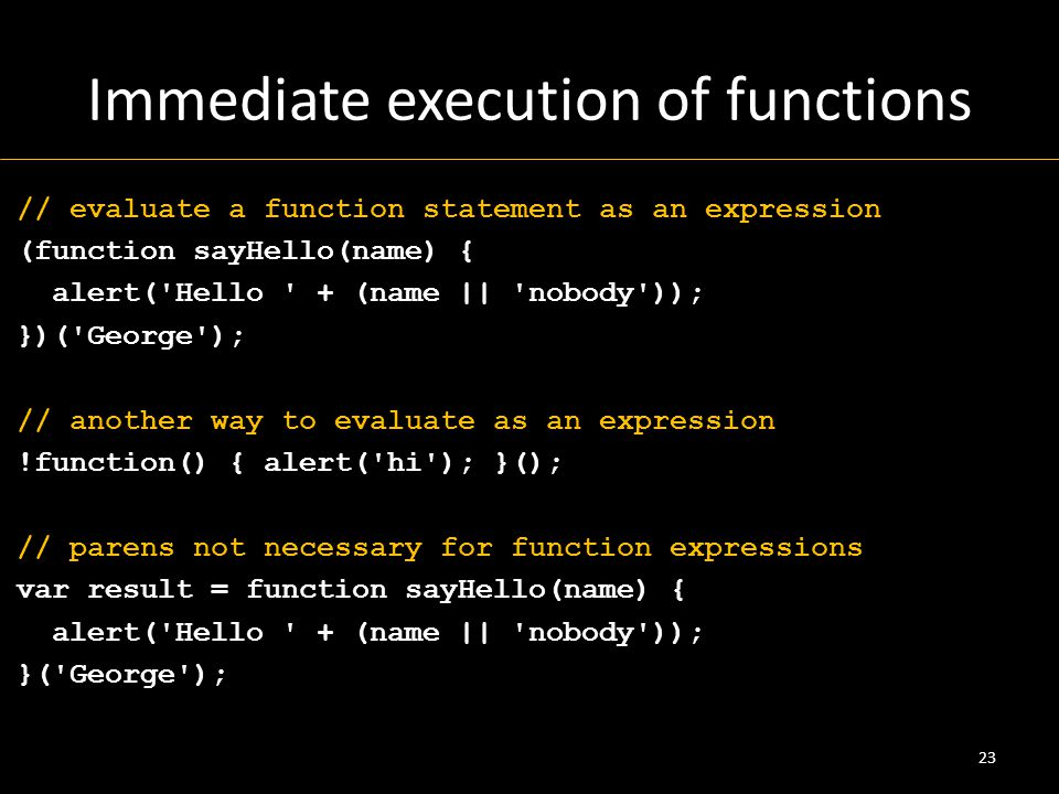 Immediate execution of functions // evaluate a function statement as an expression (function sayHello(name) { alert( Hello + (name || nobody )); })( George ); // another way to evaluate as an expression !function() { alert( hi ); }(); // parens not necessary for function expressions var result = function sayHello(name) { alert( Hello + (name || nobody )); }( George ); 23