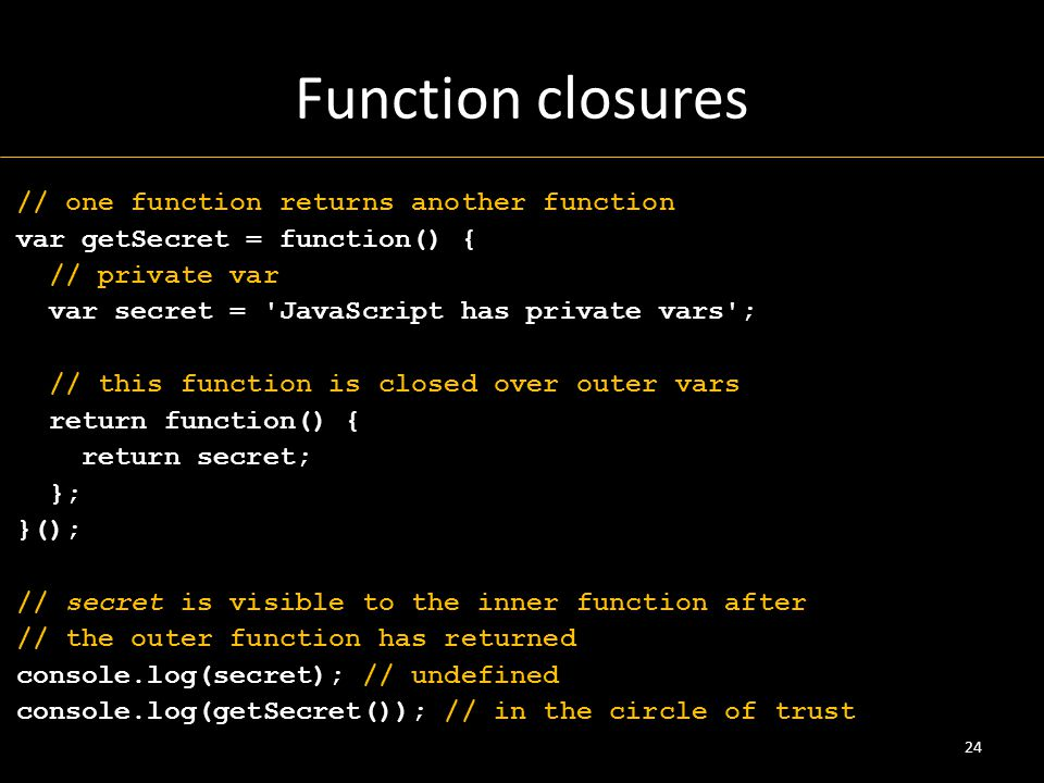 Function closures // one function returns another function var getSecret = function() { // private var var secret = JavaScript has private vars ; // this function is closed over outer vars return function() { return secret; }; }(); // secret is visible to the inner function after // the outer function has returned console.log(secret); // undefined console.log(getSecret()); // in the circle of trust 24