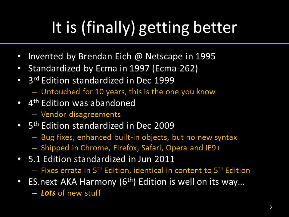 It is (finally) getting better Invented by Brendan Eich @ Netscape in 1995 Standardized by Ecma in 1997 (Ecma-262) 3 rd Edition standardized in Dec 1999 – Untouched for 10 years, this is the one you know 4 th Edition was abandoned – Vendor disagreements 5 th Edition standardized in Dec 2009 – Bug fixes, enhanced built-in objects, but no new syntax – Shipped in Chrome, Firefox, Safari, Opera and IE9+ 5.1 Edition standardized in Jun 2011 – Fixes errata in 5 th Edition, identical in content to 5 th Edition ES.next AKA Harmony (6 th ) Edition is well on its way… – Lots of new stuff 3