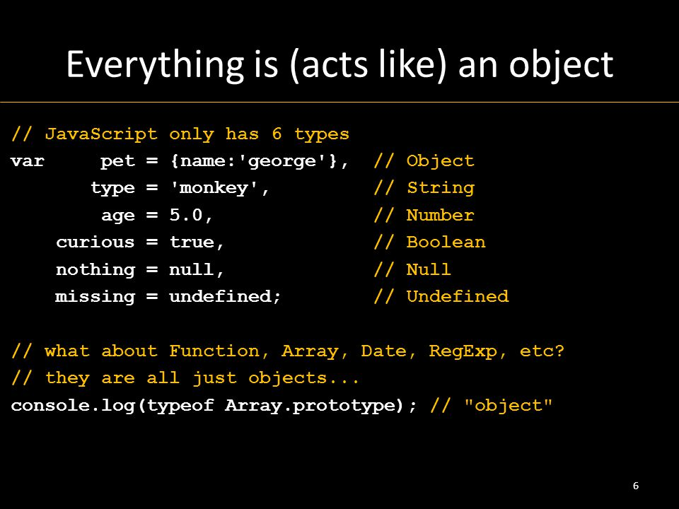 Everything is (acts like) an object // JavaScript only has 6 types var pet = {name: george }, // Object type = monkey , // String age = 5.0, // Number curious = true, // Boolean nothing = null, // Null missing = undefined; // Undefined // what about Function, Array, Date, RegExp, etc.