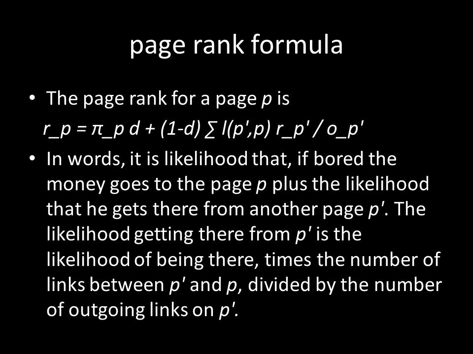 page rank formula The page rank for a page p is r_p = π_p d + (1-d) ∑ l(p ,p) r_p / o_p In words, it is likelihood that, if bored the money goes to the page p plus the likelihood that he gets there from another page p .