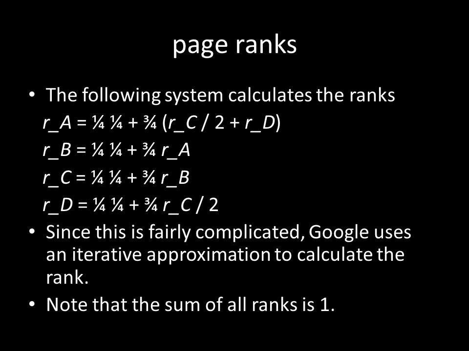 page ranks The following system calculates the ranks r_A = ¼ ¼ + ¾ (r_C / 2 + r_D) r_B = ¼ ¼ + ¾ r_A r_C = ¼ ¼ + ¾ r_B r_D = ¼ ¼ + ¾ r_C / 2 Since this is fairly complicated, Google uses an iterative approximation to calculate the rank.