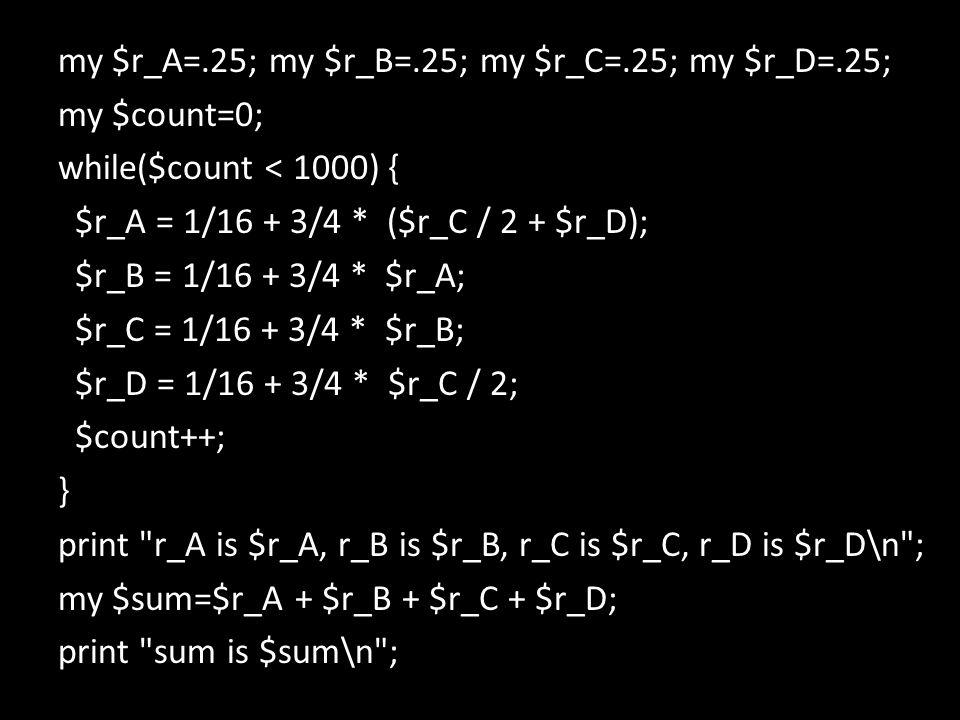 my $r_A=.25; my $r_B=.25; my $r_C=.25; my $r_D=.25; my $count=0; while($count < 1000) { $r_A = 1/16 + 3/4 * ($r_C / 2 + $r_D); $r_B = 1/16 + 3/4 * $r_A; $r_C = 1/16 + 3/4 * $r_B; $r_D = 1/16 + 3/4 * $r_C / 2; $count++; } print r_A is $r_A, r_B is $r_B, r_C is $r_C, r_D is $r_D\n ; my $sum=$r_A + $r_B + $r_C + $r_D; print sum is $sum\n ;