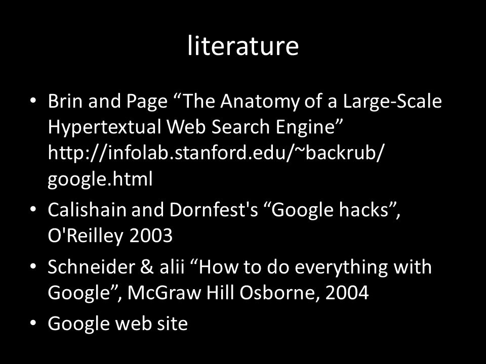 literature Brin and Page The Anatomy of a Large-Scale Hypertextual Web Search Engine http://infolab.stanford.edu/~backrub/ google.html Calishain and Dornfest s Google hacks , O Reilley 2003 Schneider & alii How to do everything with Google , McGraw Hill Osborne, 2004 Google web site