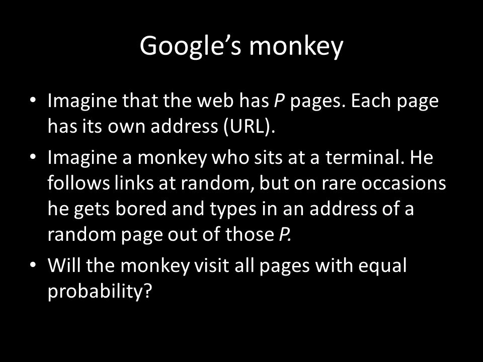 Google's monkey Imagine that the web has P pages. Each page has its own address (URL).