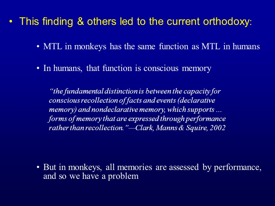 This finding & others led to the current orthodoxy : MTL in monkeys has the same function as MTL in humans In humans, that function is conscious memory But in monkeys, all memories are assessed by performance, and so we have a problem the fundamental distinction is between the capacity for conscious recollection of facts and events (declarative memory) and nondeclarative memory, which supports … forms of memory that are expressed through performance rather than recollection. —Clark, Manns & Squire, 2002