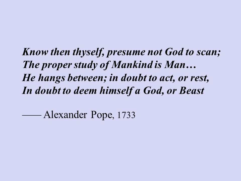 Know then thyself, presume not God to scan; The proper study of Mankind is Man… He hangs between; in doubt to act, or rest, In doubt to deem himself a God, or Beast —— Alexander Pope, 1733